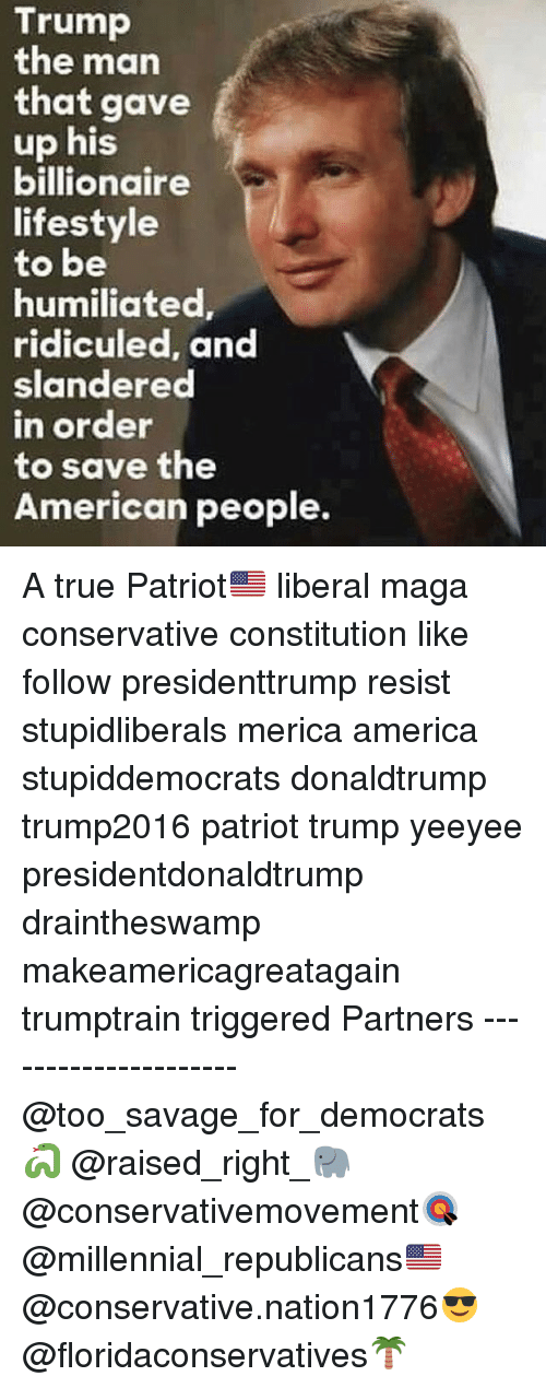 ridiculed: Trump  the man  that gave  up his  billionaire  lifestyle  to be  humiliated  ridiculed, and  slandered  n order  to save the  American people. A true Patriot🇺🇸 liberal maga conservative constitution like follow presidenttrump resist stupidliberals merica america stupiddemocrats donaldtrump trump2016 patriot trump yeeyee presidentdonaldtrump draintheswamp makeamericagreatagain trumptrain triggered Partners --------------------- @too_savage_for_democrats🐍 @raised_right_🐘 @conservativemovement🎯 @millennial_republicans🇺🇸 @conservative.nation1776😎 @floridaconservatives🌴