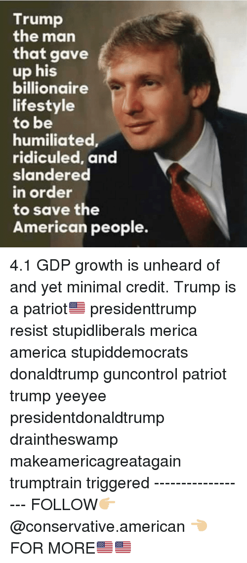 ridiculed: Trump  the man  that gave  up his  billionaire  lifestyle  to be  humiliated  ridiculed, and  slandered  n order  to save the  American people. 4.1 GDP growth is unheard of and yet minimal credit. Trump is a patriot🇺🇸 presidenttrump resist stupidliberals merica america stupiddemocrats donaldtrump guncontrol patriot trump yeeyee presidentdonaldtrump draintheswamp makeamericagreatagain trumptrain triggered ------------------ FOLLOW👉🏼 @conservative.american 👈🏼 FOR MORE🇺🇸🇺🇸