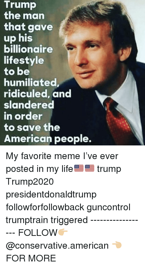 ridiculed: Trump  the man  that gave  up his  billionaire  lifestyle  to be  humiliated  ridiculed, and  slandered  n order  to save the  American people. My favorite meme I've ever posted in my life🇺🇸🇺🇸 trump Trump2020 presidentdonaldtrump followforfollowback guncontrol trumptrain triggered ------------------ FOLLOW👉🏼 @conservative.american 👈🏼 FOR MORE