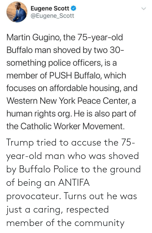 caring: Trump tried to accuse the 75-year-old man who was shoved by Buffalo Police to the ground of being an ANTIFA provocateur. Turns out he was just a caring, respected member of the community