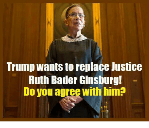 bader: Trump wants to replace Justice  Ruth Bader Ginsburg!  Do you agree with him
