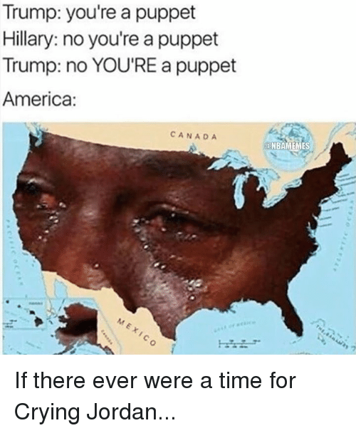 America, Crying, and Jordans: Trump: you're a puppet  Hillary: no you're a puppet  Trump: no YOU'RE a puppet  America:  CANADA  ONBAMEMES If there ever were a time for Crying Jordan...