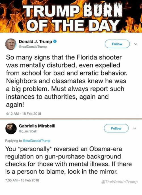 "expelled: TRUMPBURN  OF THE DAY  Donald J. Trump  @realDonaldTrump  Follow  So many signs that the Florida shooter  was mentally disturbed, even expelled  from school for bad and erratic behavior.  Neighbors and classmates knew he was  a big problem. Must always report such  instances to authorities, again and  again!  4:12 AM-15 Feb 2018  Gabriella Mirabell  @g mirabelli  Follow  Replying to @realDonaldTrump  You ""personally"" reversed an Obama-era  regulation on gun-purchase background  checks for those with mental illness. If there  is a person to blame, look in the mirror.  7:35 AM-15 Feb 2018  @TheWeekInTrump"