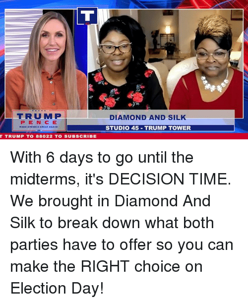 election day: |TRUMPI  PEN CE  DIAMOND AND SIL  STUDIO 45 TRUMP TOWER  T TRUMP TO 88022 TO SUBSCRIBE With 6 days to go until the midterms, it's DECISION TIME. We brought in Diamond And Silk to break down what both parties have to offer so you can make the RIGHT choice on Election Day!