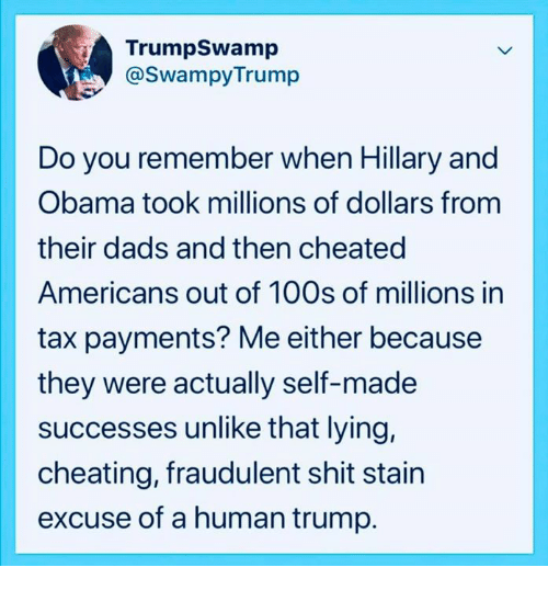 Cheating, Obama, and Shit: TrumpSwamp  @SwampyTrump  Do you remember when Hillary and  Obama took millions of dollars fronm  their dads and then cheated  Americans out of 100s of millions in  tax payments? Me either because  they were actually self-made  successes unlike that lying,  cheating, fraudulent shit stain  excuse of a human trump.