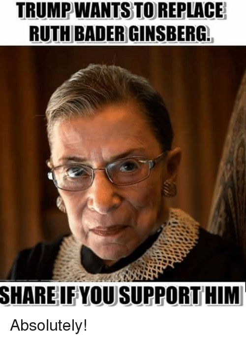 bader: TRUMPWANTS TO REPLACE  RUTH BADER GINSBERG  SHARE  IF YOU SUPPORT HIM Absolutely!