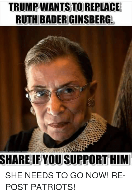 Memes, Patriotic, and 🤖: TRUMPWANTS TO REPLACE  RUTH BADER GINSBERG.  SHARE  IFYOU SUPPORT HIM SHE NEEDS TO GO NOW!  RE-POST PATRIOTS!