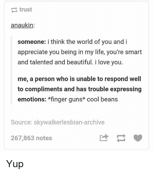 Beautiful, Guns, and Life: trust  anaukin  someone: i think the world of you and i  appreciate you being in my life, you're smart  and talented and beautiful. i love you.  me, a person who is unable to respond well  to compliments and has trouble expressing  emotions: *finger guns cool beans  Source: skywalkerlesbian-archive  267,863 notes Yup
