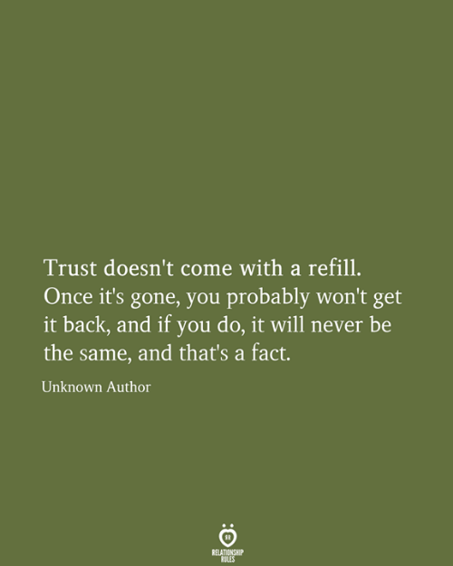 same: Trust doesn't come with a refill.  Once it's gone, you probably won't get  it back, and if you do, it will never be  the same, and that's a fact.  Unknown Author  RELATIONSHIP  RULES