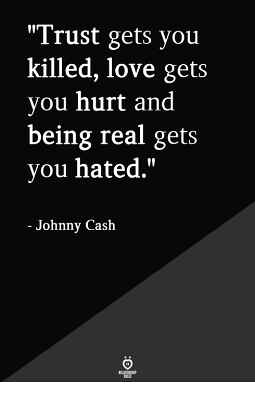 "Being Real: ""Trust gets you  killed, love gets  you hurt and  being real gets  you hated.""  - Johnny Cash"