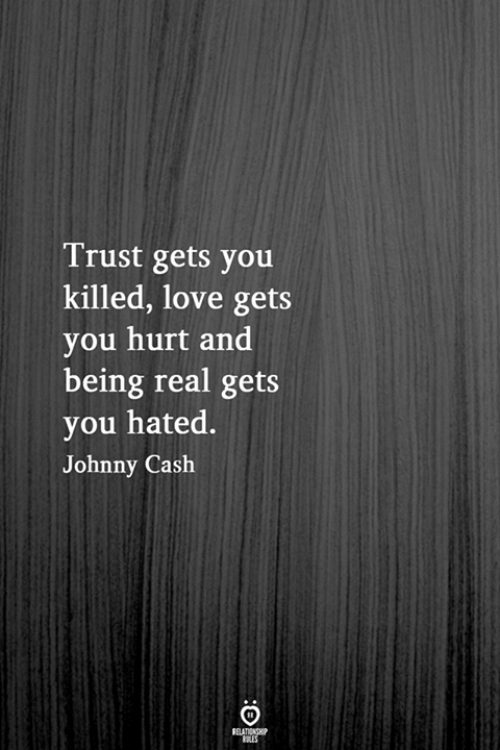 Being Real: Trust gets you  killed, love gets  you hurt and  being real gets  you hated.  Johnny Cash