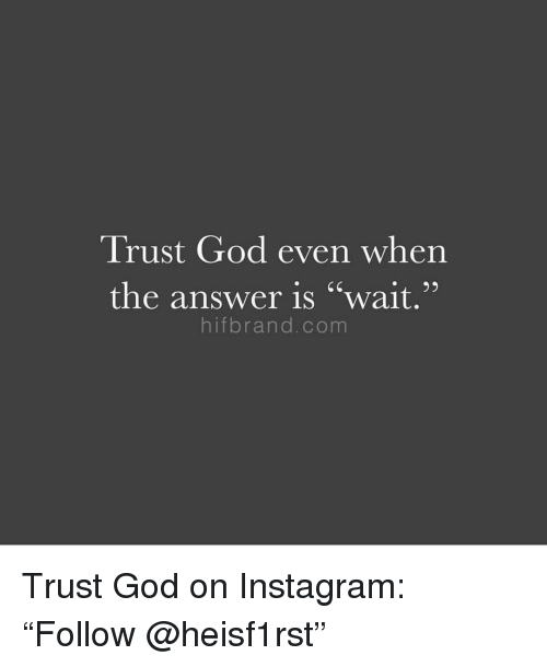 """God, Instagram, and Answer: Trust God even when  the answer is """"wait,""""  hifbrand.com Trust God on Instagram: """"Follow @heisf1rst"""""""