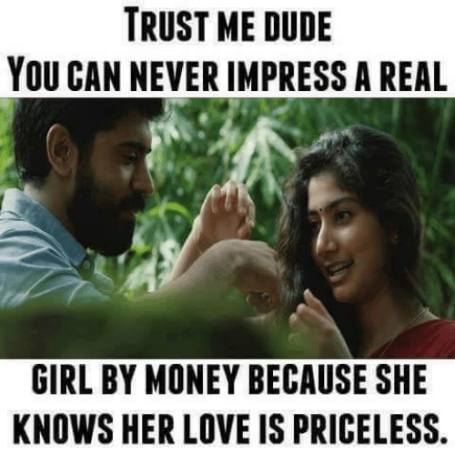 Trust Me Dude You Can Never Impress A Real Girl By Money Because She