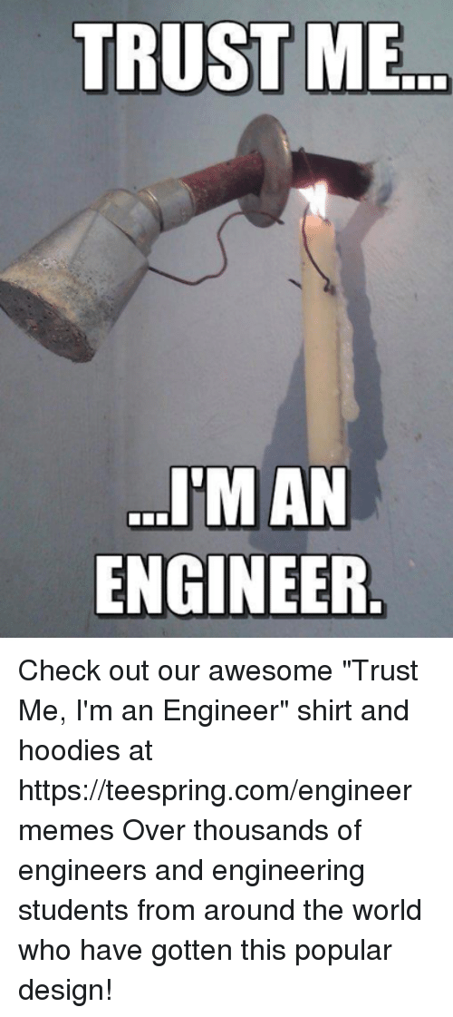 """Engineering Student: TRUST ME  TMAN  ENGINEER Check out our awesome """"Trust Me, I'm an Engineer"""" shirt and hoodies at https://teespring.com/engineermemes  Over thousands of engineers and engineering students from around the world who have gotten this popular design!"""