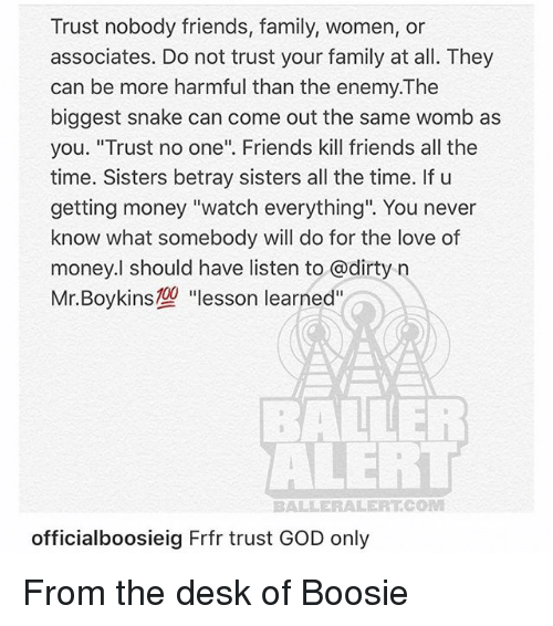 """boosie: Trust nobody friends, family, women, or  associates. Do not trust your family at all. They  can be more harmful than the enemy.The  biggest snake can come out the same womb as  you. """"Trust no one"""". Friends kill friends all the  time. Sisters betray sisters all the time. If u  getting money """"watch everything"""". You never  know what somebody will do for the love of  money.l should have listen to @dirty n  Mr. Boykins型""""lesson learned""""  ALERT  BALLERALERT.COM  officialboosieig Frfr trust GOD only From the desk of Boosie"""