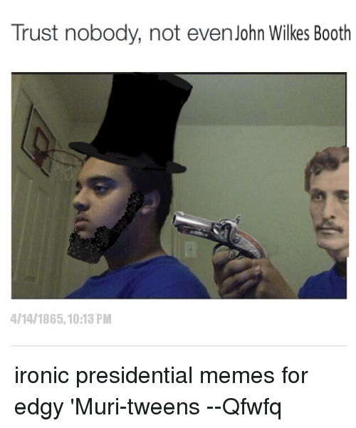 Presidential Memes: Trust nobody, not even John Wilkes Booth  AllAl 1865,1013 PM ironic presidential memes for edgy 'Muri-tweens  --Qfwfq