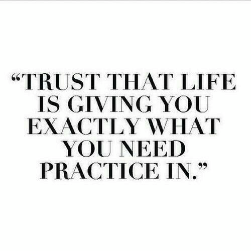 """Life, You, and What: """"TRUST THAT LIFE  IS GIVING YOU  EXACTLY WHAT  YOU NEED  PRACTICE IN."""