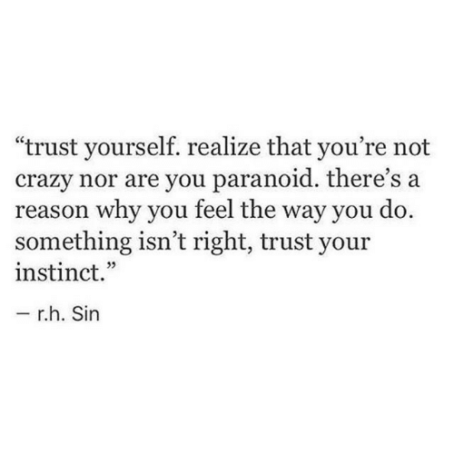 "Crazy, Reason, and Sin: ""trust yourself. realize that you're not  crazy nor are you paranoid. there's a  reason why you teel the way you do.  something isn't right, trust your  instinct.""  r.h. Sin"