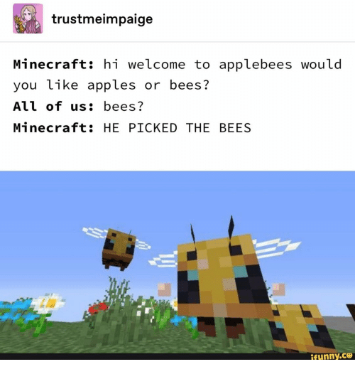 apples: trustmeimpaige  Minecraft: hi welcome to applebees would  you like apples or bees?  All of us: bees?  Minecraft: HE PICKED THE BEES  ifunny.ce