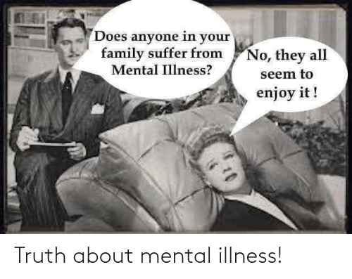 mental illness: Truth about mental illness!