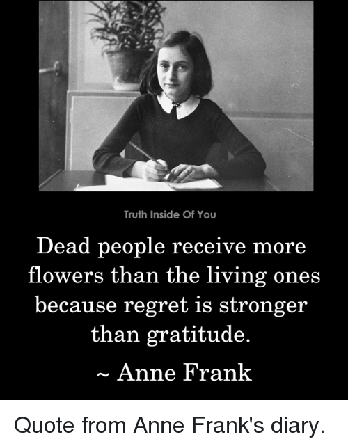 franks: Truth Inside Of You  Dead people receive  flowers than the living ones  because regret is stronger  more  than gratitude.  Anne Frank Quote from Anne Frank's diary.