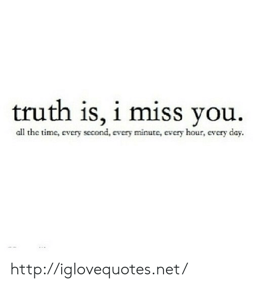 Every Second: truth is, i miss you.  all the timc, every second  very minute, cvcry hour, cvcry day http://iglovequotes.net/