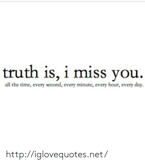 Every Second: truth is, i miss you.  all the time, every second, every minute, every hour, every day  cvc http://iglovequotes.net/
