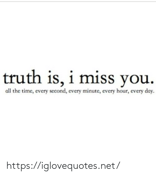 Truth Is: truth is, i miss you.  all the time, every second, every minute, every hour, every day. https://iglovequotes.net/