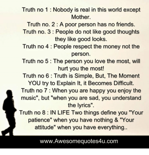 """Memes, Define, and Patience: Truth no 1 Nobody is real in this world except  Mother.  Truth no. 2 A poor person has no friends.  Truth no. 3 People do not like good thoughts  they like good looks.  Truth no 4 People respect the money not the  person  Truth no 5 The person you love the most, will  hurt you the most!  Truth no 6 Truth is Simple, But, The Moment  YOU try to Explain lt, it Becomes Difficult.  Truth no 7 When you are happy you enjoy the  music"""", but """"when you are sad, you understand  the lyrics"""".  Truth no 8 IN LIFE Two things define you """"Your  patience"""" when you have nothing & """"Your  attitude"""" when you have everything.  www.Awesomequotes4u.com"""