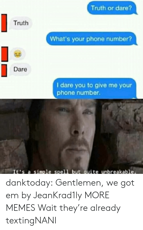 Dank, Memes, and Phone: Truth or dare?  Truth  What's your phone number?  Dare  I dare you to give me yo  phone number.  It's a simple spell but quite unbreakable. danktoday:  Gentlemen, we got em by JeanKrad1ly MORE MEMES  Wait they're already textingNANI