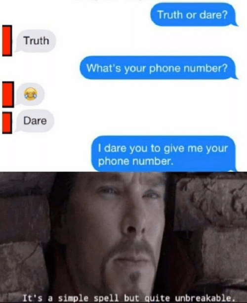 Memes, Phone, and Phone Number: Truth or dare?  Truth  What's your phone number?  Dare  I dare you to give me your  phone number.  It's a simple spell but quite unbreakable.