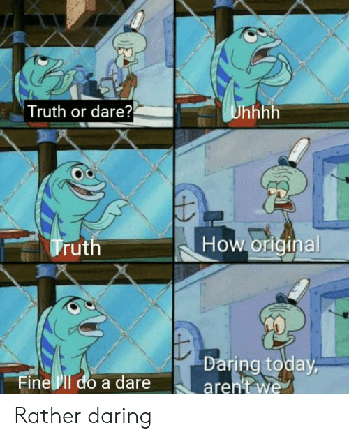 Today, Truth or Dare, and Truth: Truth or dare?  Unhhh  How orlginal  Truth  Daring today  aren't we  Fine Il do a dare Rather daring