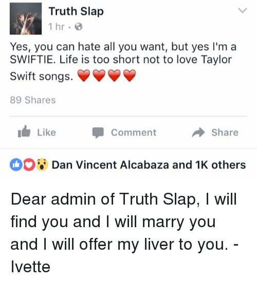 Swiftie: Truth Slap  1 hr.  Yes, you can hate all you want, but yes I'm a  SWIFTIE. Life is too short not to love Taylor  Swift songs.  89 Shares  Like  Comment A Share  Dan Vincent Alcabaza and 1K others Dear admin of Truth Slap, I will find you and I will marry you and I will offer my liver to you.  - Ivette