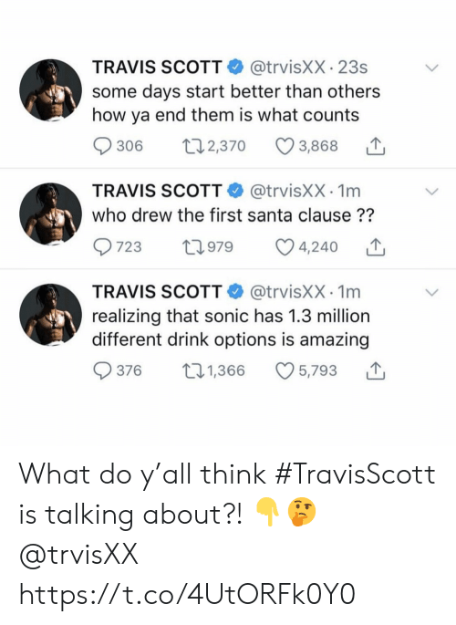 The Santa Clause, Travis Scott, and Santa: @trvisXX 23s  some days start better than others  how ya end them is what counts  TRAVIS SCOTT  L2,370  306  3,868  @trvisXX 1m  who drew the first santa clause??  TRAVIS SCOTT  723  t2979  4,240  @trvisXX 1m  realizing that sonic has 1.3 million  different drink options is amazing  TRAVIS SCOTT  t2.1,366  376  5,793 What do y'all think #TravisScott is talking about?! 👇🤔 @trvisXX https://t.co/4UtORFk0Y0