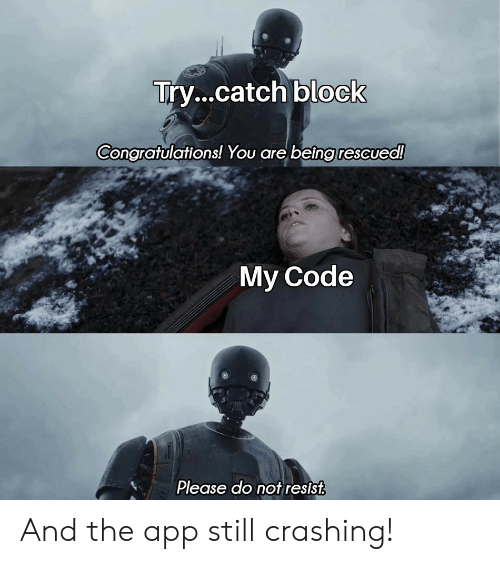 Congratulations, App, and Code: Try...catch block  Congratulations! You are being rescued!  My Code  Please do not resist And the app still crashing!