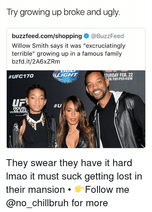 "willow: Try growing up broke and ugly.  buzzfeed.com/shopping@BuzzFeed  Willow Smith says it was ""excruciatingly  terrible"" growing up in a famous family  bzfd.it/2A6xZRm  IGHT  TURDAY FEB. 22  N PAY-PER-VIEW  #UFC170  UF  ROUSL  #U  vsMcMA  VS They swear they have it hard lmao it must suck getting lost in their mansion • 👉Follow me @no_chillbruh for more"
