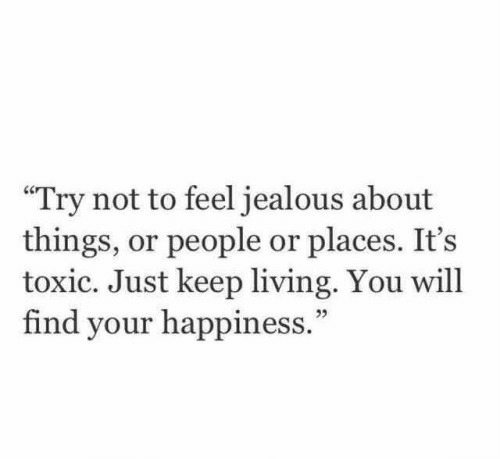 """your happiness: """"Try not to feel jealous about  things, or people or places. It's  toxic. Just keep living. You will  find your happiness."""""""