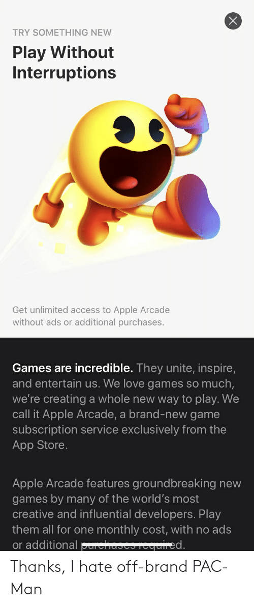 Apple, Love, and App Store: TRY SOMETHING NEW  Play Without  Interruptions  Get unlimited access to Apple Arcade  without ads or additional purchases.  Games are incredible. They unite, inspire,  and entertain us. We love games so much,  we're creating a whole new way to play. We  call it Apple Arcade, a brand-new game  subscription service exclusively from the  App Store.  Apple Arcade features groundbreaking new  games by many of the world's most  creative and influential developers. Play  them all for one monthly cost, with no ads  or additional perchases reerdred.  X Thanks, I hate off-brand PAC-Man