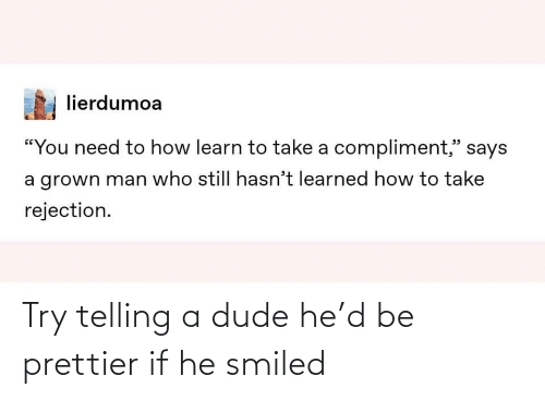 Telling: Try telling a dude he'd be prettier if he smiled