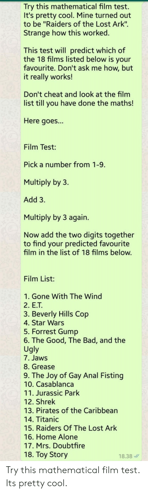 """Forrest Gump: Try this mathematical film test.  It's pretty cool. Mine turned out  to be """"Raiders of the Lost Ark"""".  Strange how this worked.  This test will predict which of  the 18 films listed below is your  favourite. Don't ask me how, but  it really works!  Don't cheat and look at the film  list till you have done the maths!  Here goes...  Film Test:  Pick a number from 1-9.  Multiply by 3.  Add 3.  Multiply by 3 again.  Now add the two digits together  to find your predicted favourite  film in the list of 18 films below.  Film List:  1. Gone With The Wind  2. E.T  3. Beverly Hills Cop  4. Star Wars  5. Forrest Gump  6. The Good, The Bad, and the  Ugly  7. Jaws  8. Grease  9. The Joy of Gay Anal Fisting  10. Casablanca  11. Jurassic Park  12. Shrek  13. Pirates of the Caribbean  14. Titanic  15. Raiders Of The Lost Ark  16. Home Alone  17. Mrs. Doubtfire  18. Toy Story  18.38 Try this mathematical film test. Its pretty cool."""