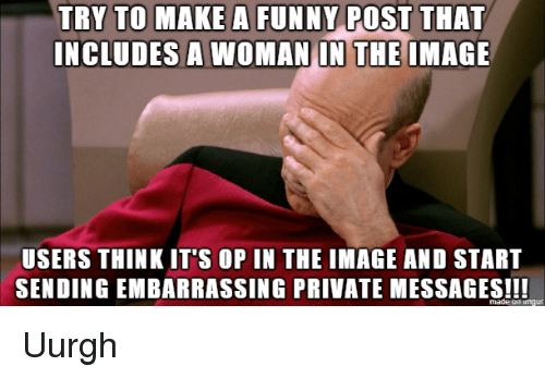 funny post: TRY  TO  MAKE  A  FUNNY  POST  THAT  INCLUDES A WOMAN IN THE IMAGE  USERS THINK IT'S OP IN THE IMAGE AND START  SENDING EMBARRASSING PRIVATE MESSAGES Uurgh