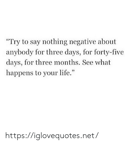 """Life, Net, and Three: Try to say nothing negative about  anybody for three days, for forty-five  days, for three months. See what  happens to your life."""" https://iglovequotes.net/"""