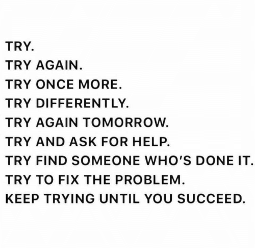 Done It: TRY  TRY AGAIN.  TRY ONCE MORE  TRY DIFFERENT LY.  TRY AGAIN TOMORROW  TRY AND ASK FOR HELP.  TRY FIND SOMEONE WHO'S DONE IT  TRY TO FIX THE PROBLEM  KEEP TRYING UNTIL YOU SUCCEED.
