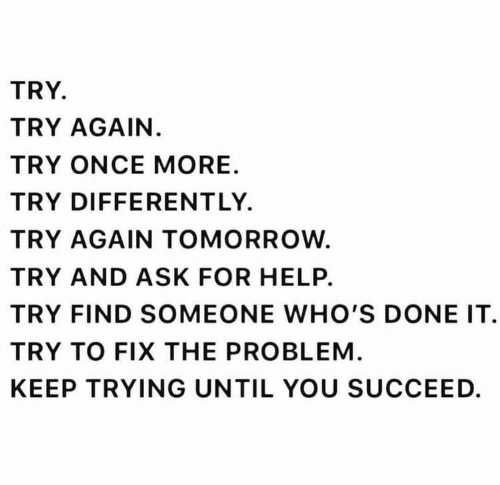 Until You: TRY.  TRY AGAIN.  TRY ONCE MORE  TRY DIFFERENTLY  TRY AGAIN TOMORROW.  TRY AND ASK FOR HELP.  TRY FIND SOMEONE WHO'S DONE IT  TRY TO FIX THE PROBLEM  KEEP TRYING UNTIL YOU SUCCEED.