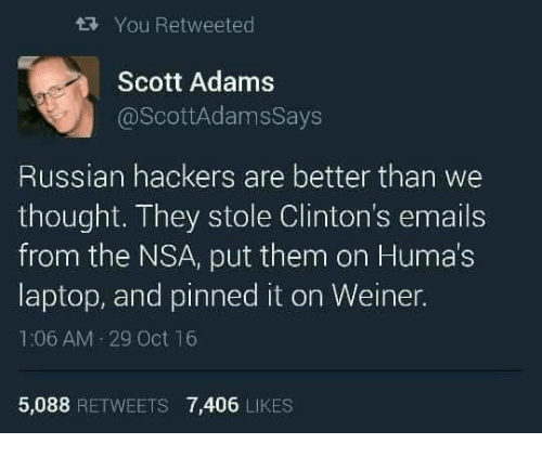 Adam Scott, Memes, and Email: tRy You Retweeted  Scott Adams  @Scott AdamsSays  Russian hackers are better than we  thought. They stole Clinton's emails  from the NSA, put them on Humas  laptop, and pinned it on Weiner.  1:06 AM 29 Oct 16  5,088  RETWEETS 7,406  LIKES
