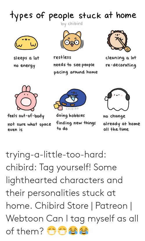 challenge: trying-a-little-too-hard:  chibird:  Tag yourself! Some lighthearted characters and their personalities stuck at home.  Chibird Store | Patreon | Webtoon      Can I tag myself as all of them? 😷😷😂😂