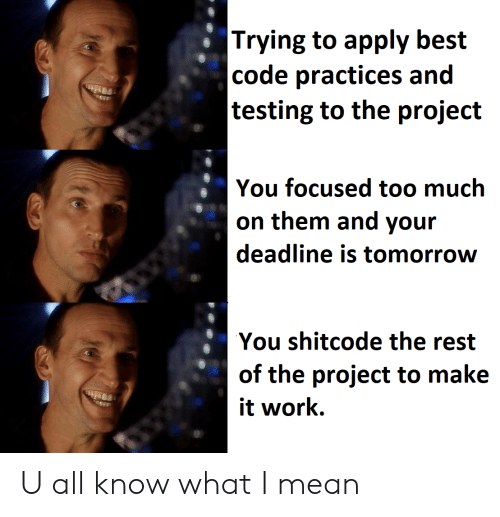 focused: |Trying to apply best  |code practices and  |testing to the project  You focused too much  on them and your  deadline is tomorrow  You shitcode the rest  of the project to make  it work U all know what I mean