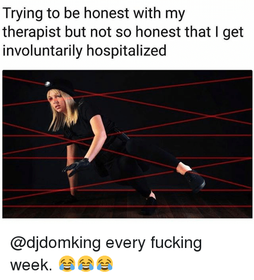 Fucking, Memes, and 🤖: Trying to be honest with my  therapist but not so honest that I get  involuntarily hospitalized @djdomking every fucking week. 😂😂😂