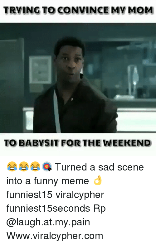 weekenders: TRYING TO CONVINCE MV MOM  TO BABYSIT FOR THE WEEKEND 😂😂😂🎯 Turned a sad scene into a funny meme 👌 funniest15 viralcypher funniest15seconds Rp @laugh.at.my.pain Www.viralcypher.com