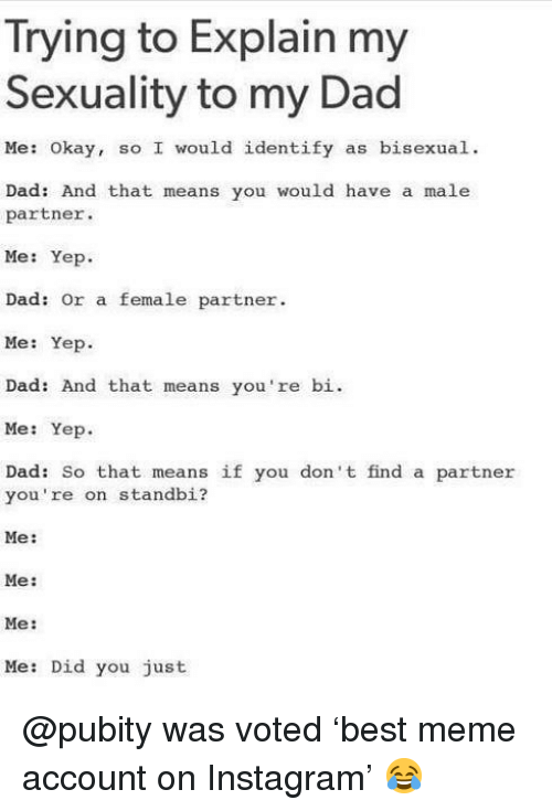 Dad, Instagram, and Meme: Trying to Explain my  Sexuality to my Dad  Me: Okay, so I would identify as bisexual.  Dad: And that means you would have a male  partner.  Me: Yep  Dad: Or a female partner  Me: Yep.  Dad: And that means you're bi.  Me: Yep.  Dad: So that means if you don't find a partner  you're on standbi?  Me:  Me:  Me:  Me: Did you just @pubity was voted 'best meme account on Instagram' 😂